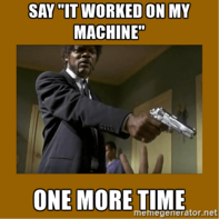 """Say """"It worked on my machine"""" one more time meme"""