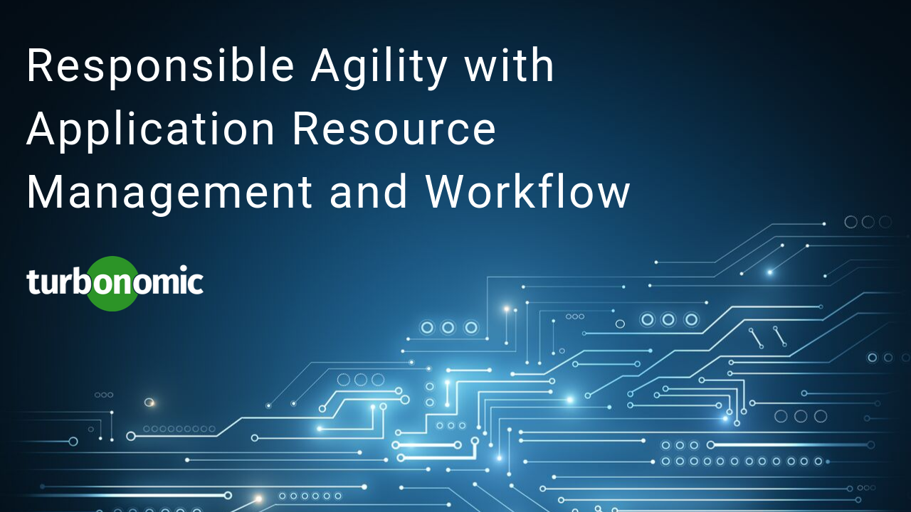 Responsible Agility with Application Resource Management and Workflow